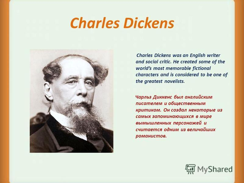 Charles Dickens Charles Dickens was an English writer and social critic. He created some of the worlds most memorable fictional characters and is considered to be one of the greatest novelists. Чарльз Диккенс был английским писателем и общественным к