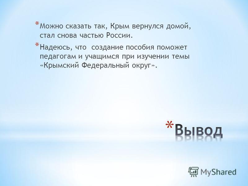 * Можно сказать так, Крым вернулся домой, стал снова частью России. * Надеюсь, что создание пособия поможет педагогам и учащимся при изучении темы «Крымский Федеральный округ».