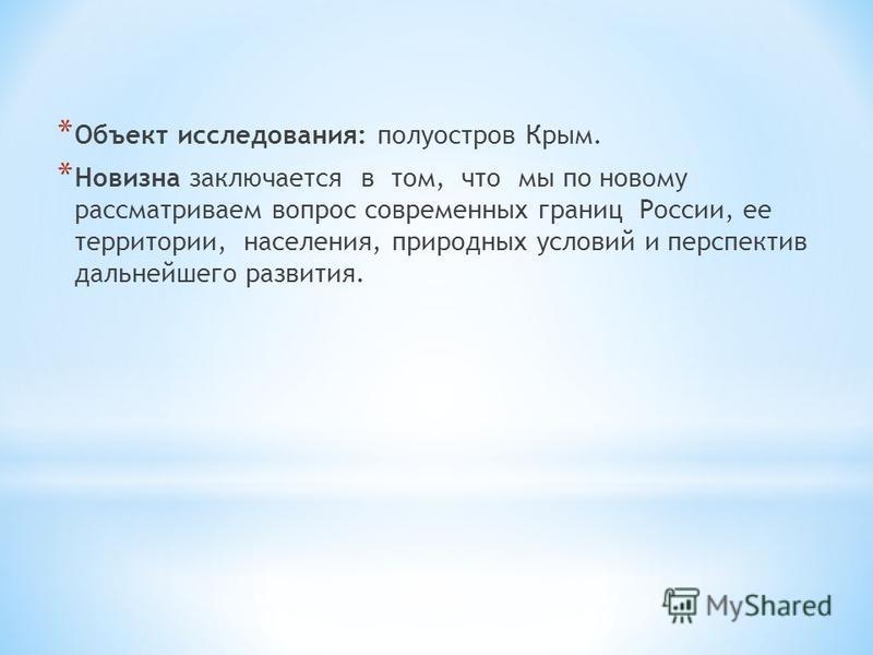 * Объект исследования: полуостров Крым. * Новизна заключается в том, что мы по новому рассматриваем вопрос современных границ России, ее территории, населения, природных условий и перспектив дальнейшего развития.