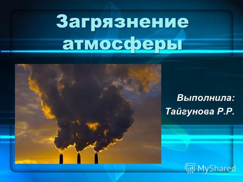Загрязнение атмосферы Выполнила: Тайгунова Р.Р.