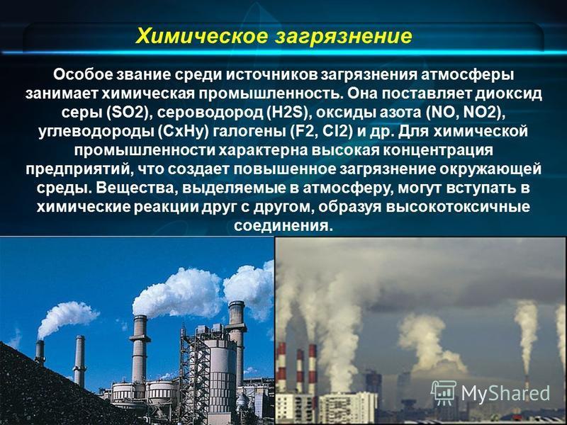 Химическое загрязнение Особое звание среди источников загрязнения атмосферы занимает химическая промышленность. Она поставляет диоксид серы (SO2), сероводород (H2S), оксиды азота (NO, NO2), углеводороды (СxНy) галогены (F2, Сl2) и др. Для химической