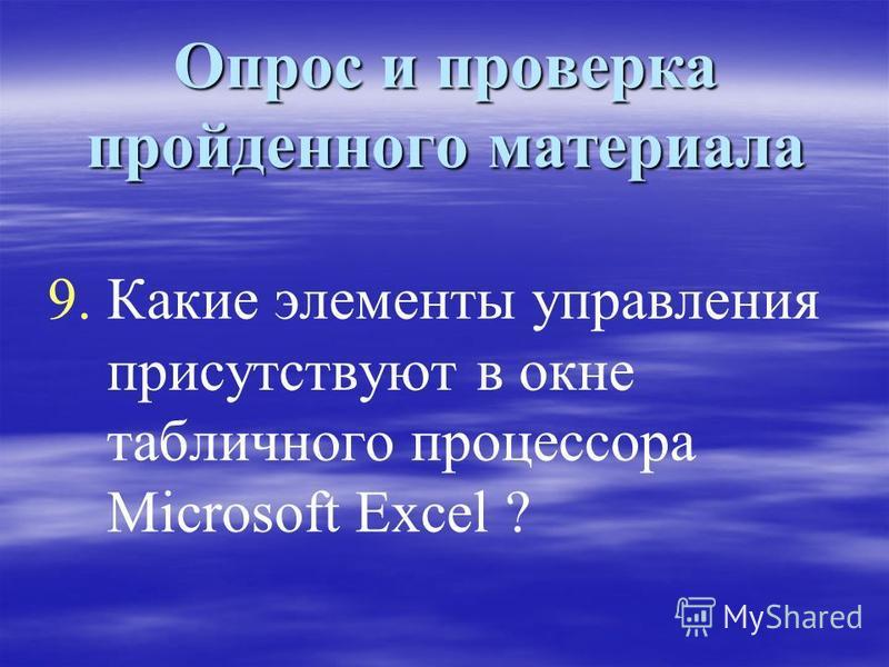 Опрос и проверка пройденного материала 9. 9. Какие элементы управления присутствуют в окне табличного процессора Microsoft Excel ?