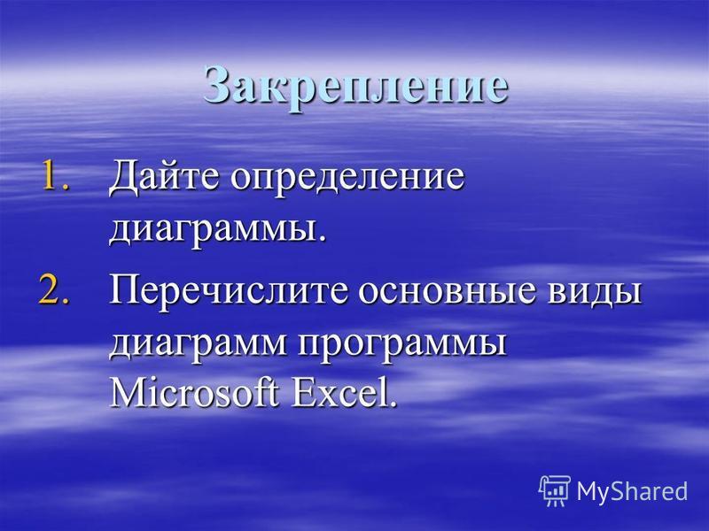 Закрепление 1. Дайте определение диаграммы. 2. Перечислите основные виды диаграмм программы Microsoft Excel.