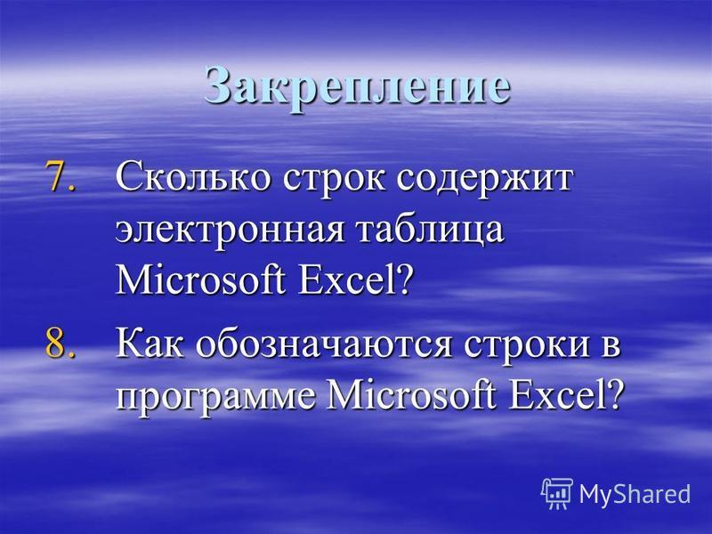Закрепление 7. Сколько строк содержит электронная таблица Microsoft Excel? 8. Как обозначаются строки в программе Microsoft Excel?