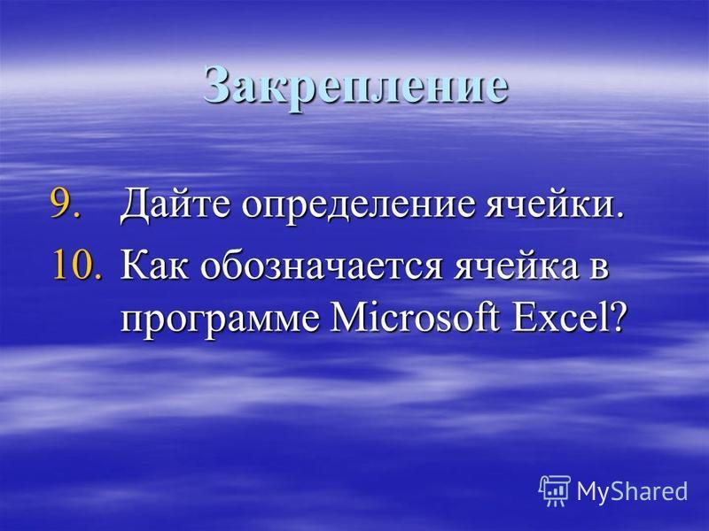 Закрепление 9. Дайте определение ячейки. 10. Как обозначается ячейка в программе Microsoft Excel?