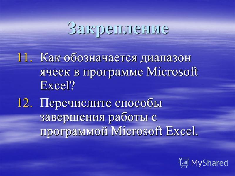 Закрепление 11. Как обозначается диапазон ячеек в программе Microsoft Excel? 12. Перечислите способы завершения работы с программой Microsoft Excel.