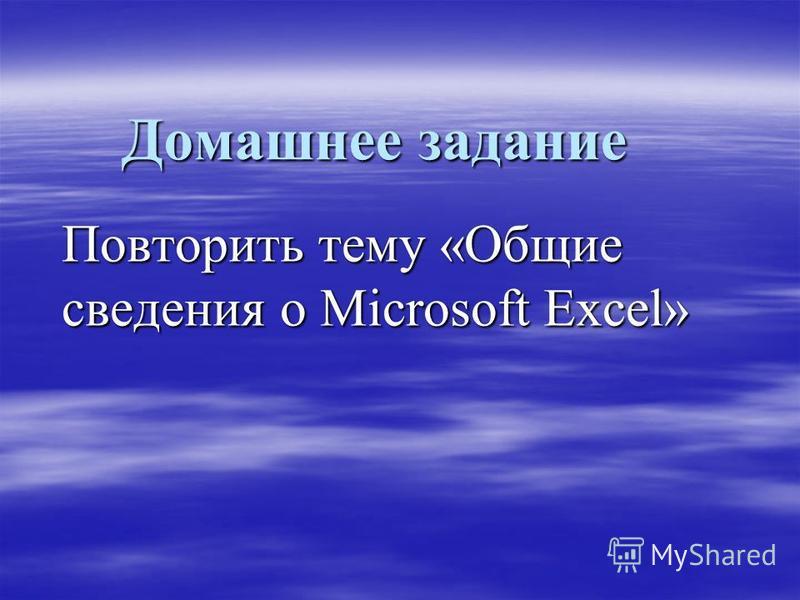 Домашнее задание Повторить тему «Общие сведения о Microsoft Excel»