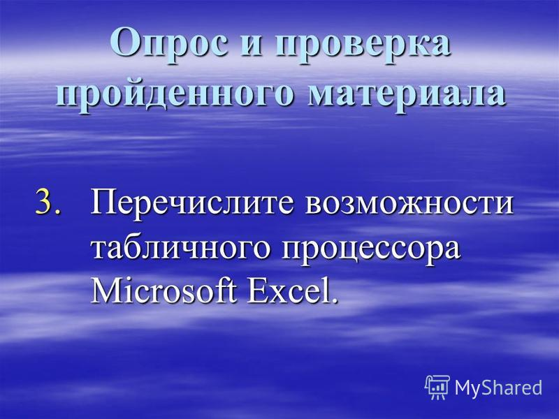 Опрос и проверка пройденного материала 3. Перечислите возможности табличного процессора Microsoft Excel.