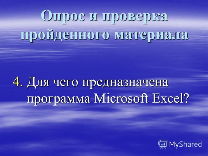 Опрос и проверка пройденного материала 4. Для чего предназначена программа Microsoft Excel?