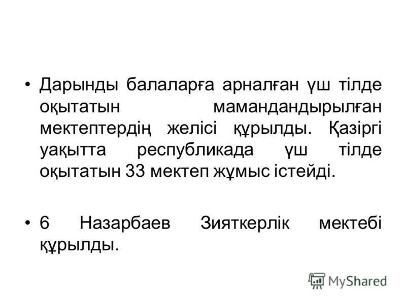 Дарынды балаларға арналған үш тілде оқытатын мамандандырылған мектептердің желісі құрылды. Қазіргі уақытта республикада үш тілде оқытатын 33 мектеп жұмыс істейді. 6 Назарбаев Зияткерлік мектебі құрылды.