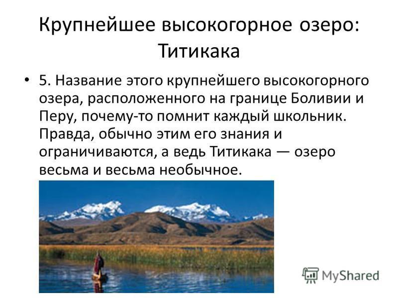 Крупнейшее высокогорное озеро: Титикака 5. Название этого крупнейшего высокогорного озера, расположенного на границе Боливии и Перу, почему-то помнит каждый школьник. Правда, обычно этим его знания и ограничиваются, а ведь Титикака озеро весьма и вес