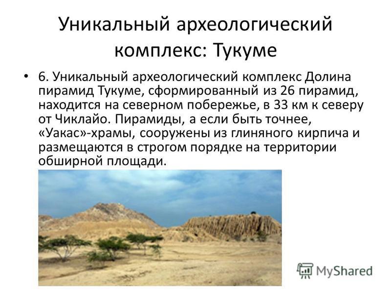 Уникальный археологический комплекс: Тукуме 6. Уникальный археологический комплекс Долина пирамид Тукуме, сформированный из 26 пирамид, находится на северном побережье, в 33 км к северу от Чиклайо. Пирамиды, а если быть точнее, «Уакас»-храмы, сооруже