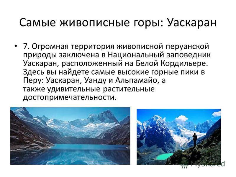 Самые живописные горы: Уаскаран 7. Огромная территория живописной перуанской природы заключена в Национальный заповедник Уаскаран, расположенный на Белой Кордильере. Здесь вы найдете самые высокие горные пики в Перу: Уаскаран, Уанду и Альпамайо, а та