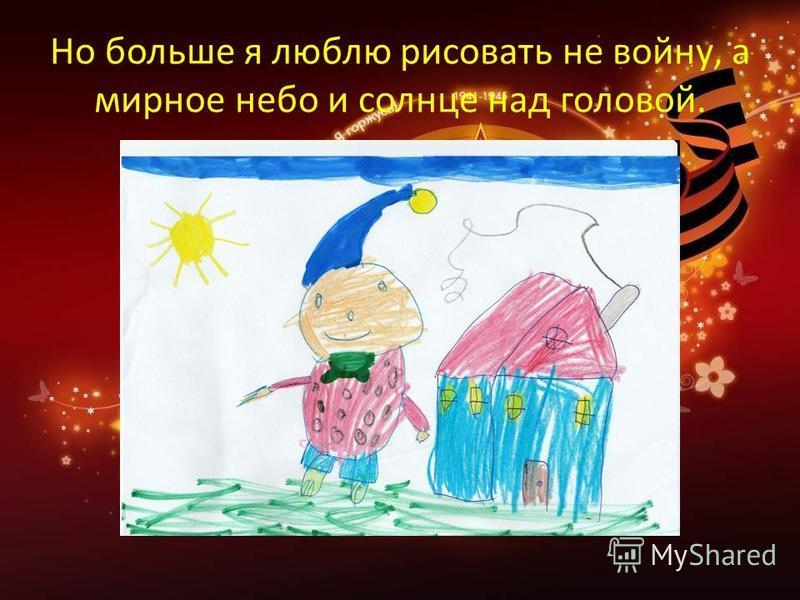 Но больше я люблю рисовать не войну, а мирное небо и солнце над головой.