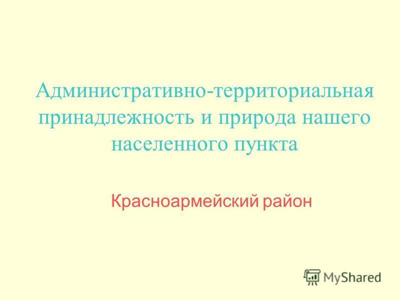 Административно-территориальная принадлежность и природа нашего населенного пункта Красноармейский район
