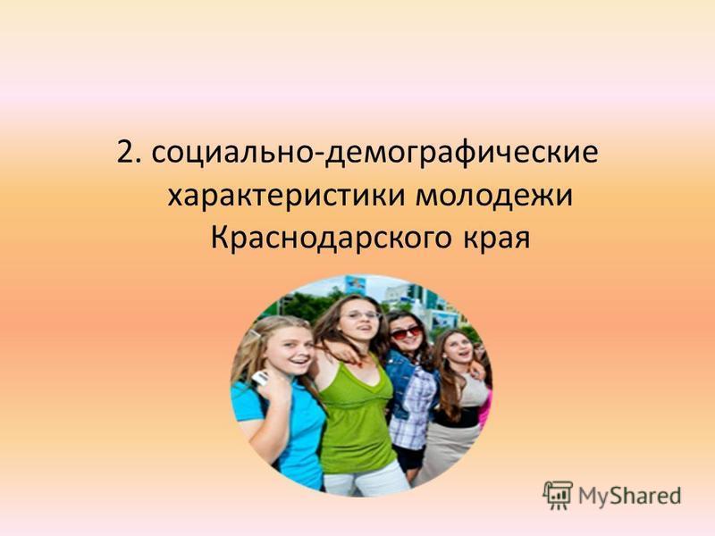 2. социально-демографические характеристики молодежи Краснодарского края