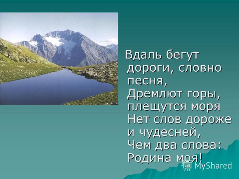 Вдаль бегут дороги, словно песня, Дремлют горы, плещутся моря Нет слов дороже и чудесней, Чем два слова: Родина моя!