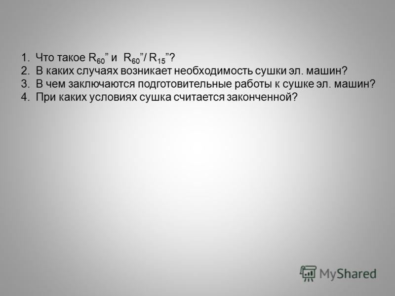 1. Что такое R 60 и R 60 / R 15 ? 2. В каких случаях возникает необходимость сушки эл. машин? 3. В чем заключаются подготовительные работы к сушке эл. машин? 4. При каких условиях сушка считается законченной?