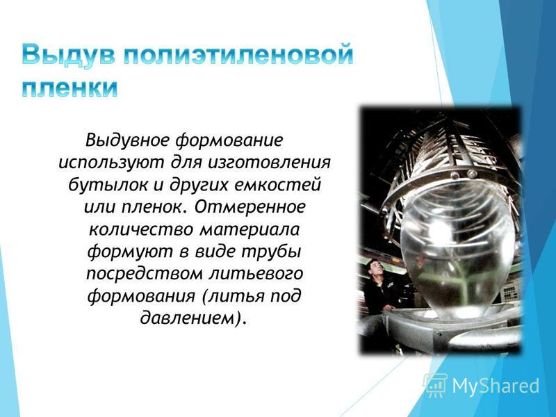 Выдувное формование используют для изготовления бутылок и других емкостей или пленок. Отмеренное количество материала формуют в виде трубы посредством литьевого формования (литья под давлением).