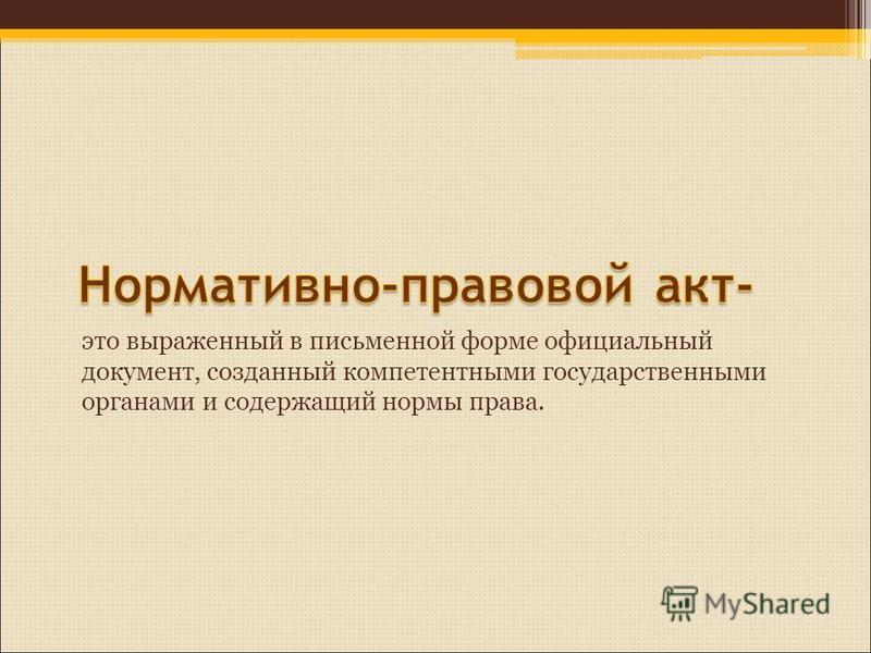 это выраженный в письменной форме официальный документ, созданный компетентными государственными органами и содержащий нормы права.