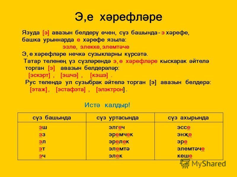 Э,е хәрефләре Язуда [э] авазын белдерү өчен, сүз башында – э хәрефе, башка урыннарда е хәрефе языла: эзле, элекке, элемтәче Э, е хәрефләре нечкә сузыкларны күрсәтә. Татар теленең үз сүзләрендә э, е хәрефләре кыскарак әйтелә торган [э] авазын белдерәл