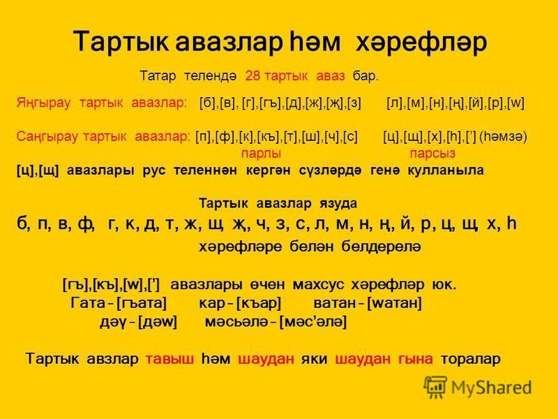 Тартык авазлар һәм хәрефләр Татар телендә 28 тартык аваз бар. Яңгырау тартык авазлар: [б],[в], [г],[гъ],[д],[ж],[җ],[з] [л],[м],[н],[ң],[й],[р],[w] Cаңгырау тартык авазлар: [п],[ф],[к],[къ],[т],[ш],[ч],[с] [ц],[щ],[х],[һ],[] (һәмзә) парлы парсыз [ц],