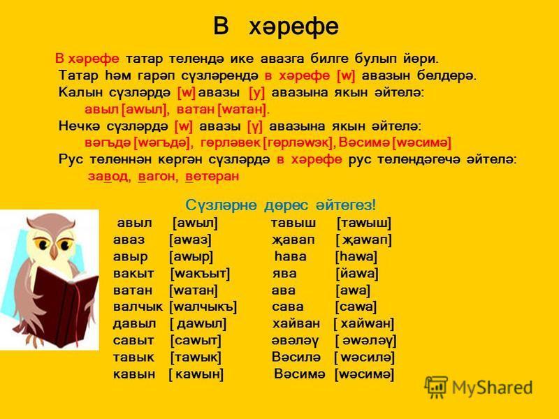 В хәрефе В хәрефе татар телендә ике авазга билге булып йөри. Татар һәм гарәп сүзләрендә в хәрефе [w] авазын белдерә. Калын сүзләрдә [w] авазы [у] авазына якын әйтелә: авыл [аwыл], ватан [wатан]. Нечкә сүзләрдә [w] авазы [ү] авазына якын әйтелә: вәгъд
