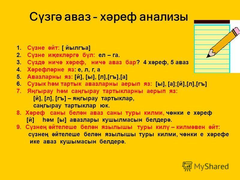 Сүзгә аваз – хәреф анализы 1. Сүзне әйт: [ йылгъа] 2. Сүзне иҗекләргә бүл: ел – га. 3. Сүздә ничә хәреф, ничә аваз бар? 4 хәреф, 5 аваз 4. Хәрефләрне яз: е, л, г, а 5. Авазларны яз: [й], [ы], [л],[гъ],[а] 6. Сузык һәм тартык авазларны аерып яз: [ы],