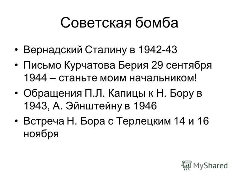 Советская бомба Вернадский Сталину в 1942-43 Письмо Курчатова Берия 29 сентября 1944 – станьте моим начальником! Обращения П.Л. Капицы к Н. Бору в 1943, А. Эйнштейну в 1946 Встреча Н. Бора с Терлецким 14 и 16 ноября