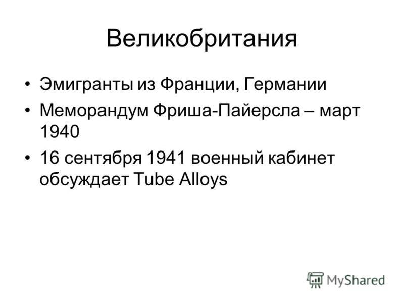 Великобритания Эмигранты из Франции, Германии Меморандум Фриша-Пайерсла – март 1940 16 сентября 1941 военный кабинет обсуждает Tube Alloys