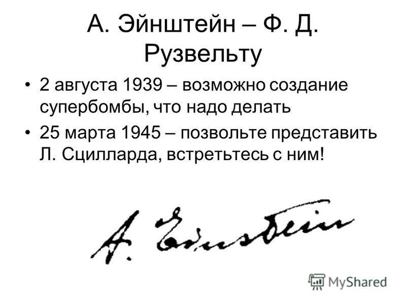 А. Эйнштейн – Ф. Д. Рузвельту 2 августа 1939 – возможно создание супербомбы, что надо делать 25 марта 1945 – позвольте представить Л. Сцилларда, встретьтесь с ним!