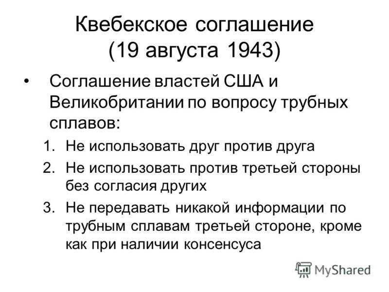 Квебекское соглашение (19 августа 1943) Соглашение властей США и Великобритании по вопросу трубных сплавов: 1. Не использовать друг против друга 2. Не использовать против третьей стороны без согласия других 3. Не передавать никакой информации по труб