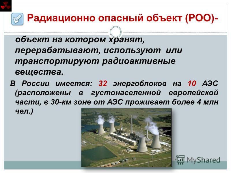 Радиационно опасный объект (РОО)- объект на котором хранят, перерабатывают, используют или транспортируют радиоактивные вещества. В России имеется: 32 энергоблоков на 10 АЭС (расположены в густонаселенной европейской части, в 30-км зоне от АЭС прожив