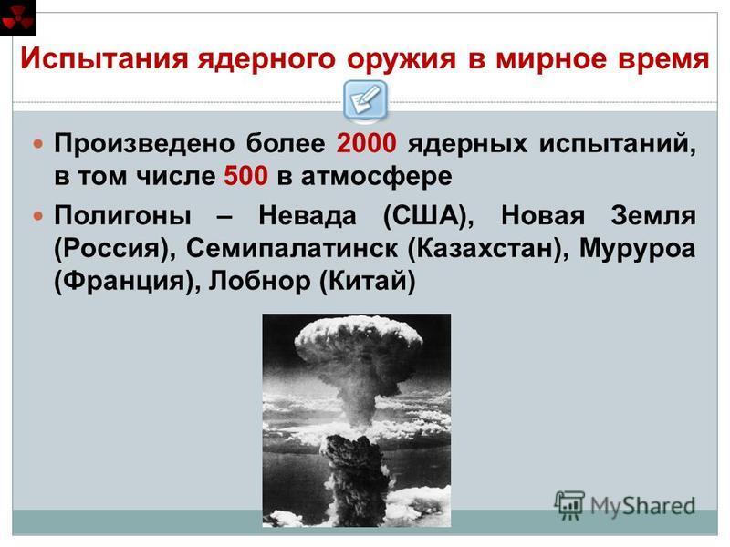 Испытания ядерного оружия в мирное время Произведено более 2000 ядерных испытаний, в том числе 500 в атмосфере Полигоны – Невада (США), Новая Земля (Россия), Семипалатинск (Казахстан), Муруроа (Франция), Лобнор (Китай)