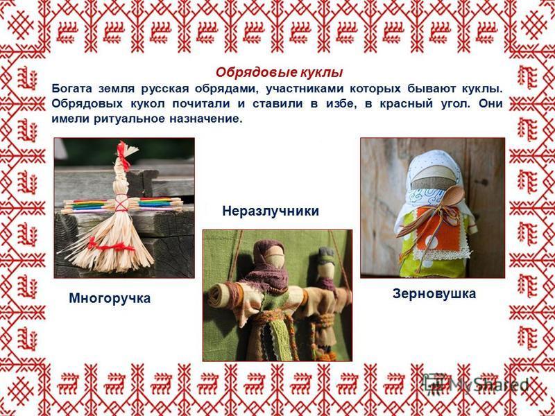 Обрядовые куклы Богата земля русская обрядами, участниками которых бывают куклы. Обрядовых кукол почитали и ставили в избе, в красный угол. Они имели ритуальное назначение. Зерновушка Неразлучники Многоручка