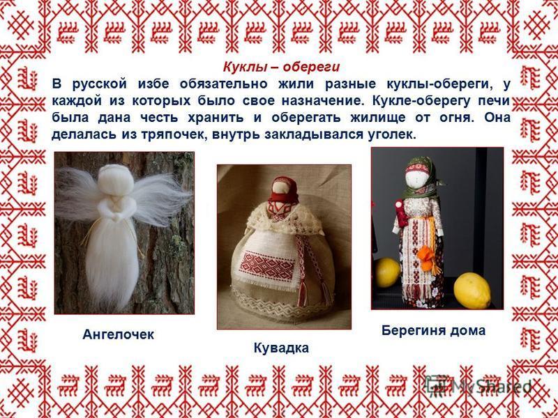 Куклы – обереги В русской избе обязательно жили разные куклы-обереги, у каждой из которых было свое назначение. Кукле-оберегу печи была дана честь хранить и оберегать жилище от огня. Она делалась из тряпочек, внутрь закладывался уголек. Берегиня дома