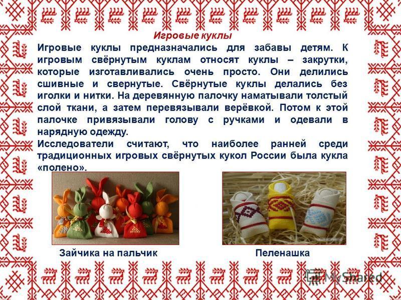 Игровые куклы Игровые куклы предназначались для забавы детям. К игровым свёрнутым куклам относят куклы – закрутки, которые изготавливались очень просто. Они делились сшивные и свернутые. Свёрнутые куклы делались без иголки и нитки. На деревянную пало