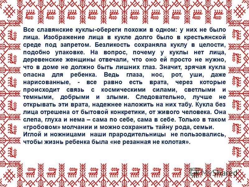 Все славянские куклы-обереги похожи в одном: у них не было лица. Изображение лица в кукле долго было в крестьянской среде под запретом. Безликость сохраняла куклу в целости, подобно упаковке. На вопрос, почему у куклы нет лица, деревенские женщины от