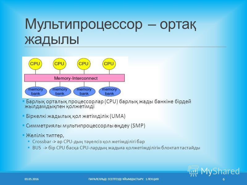 Мультипроцессор – ортақ жадылы Барлық орталық процессорлар (CPU) барлық жады банкіне бірдей жылдамдықпен қолжетімді Біркелкі жадылық қол жетімділік (UMA) Симметриялы мультипроцессорлы өңдеу (SMP) Желілік типтер, Crossbar -> әр CPU-дың тәуелсіз қол же