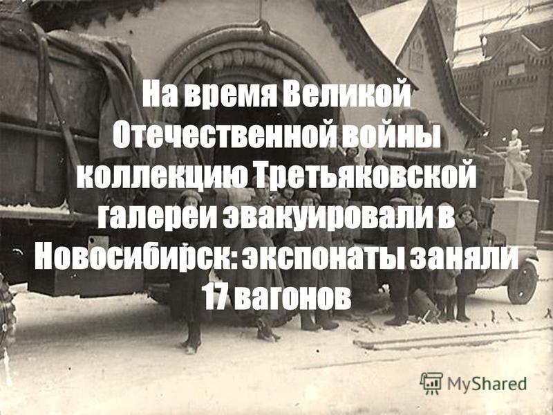 На время Великой Отечественной войны коллекцию Третьяковской галереи эвакуировали в Новосибирск: экспонаты заняли 17 вагонов