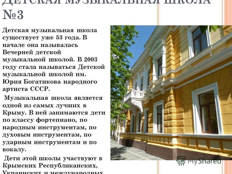Детская музыкальная школа существует уже 53 года. В начале она называлась Вечерней детской музыкальной школой. В 2003 году стала называться Детской музыкальной школой им. Юрия Богатикова народного артиста СССР. Музыкальная школа является одной из сам