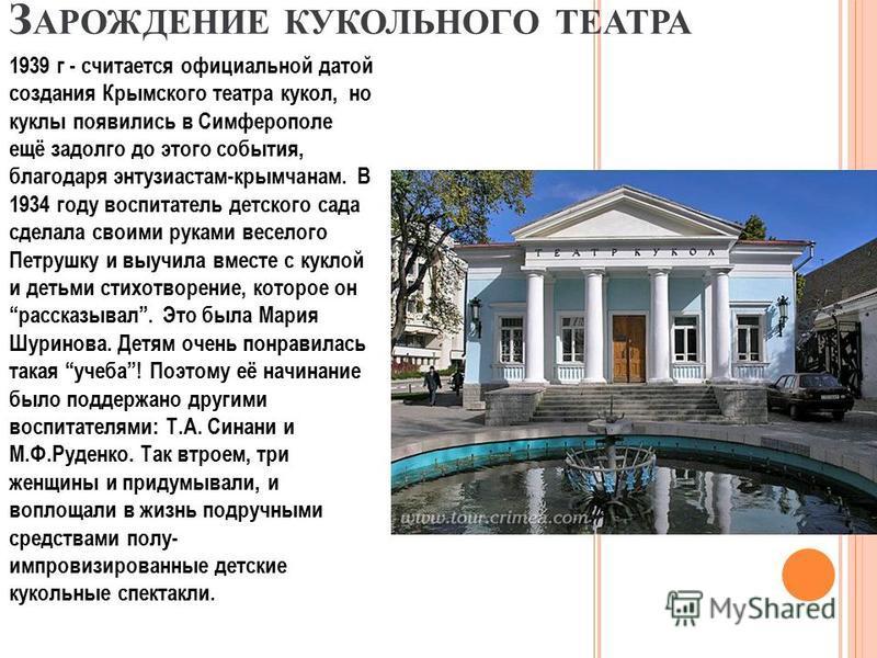 З АРОЖДЕНИЕ КУКОЛЬНОГО ТЕАТРА 1939 г - считается официальной датой создания Крымского театра кукол, но куклы появились в Симферополе ещё задолго до этого события, благодаря энтузиастам-крымчанам. В 1934 году воспитатель детского сада сделала своими р