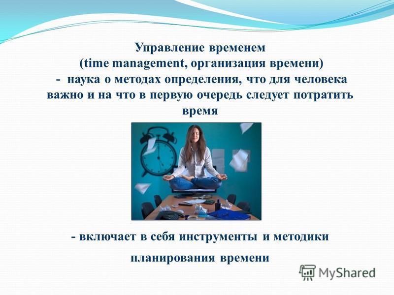 Управление временем (time management, организация времени) - наука о методах определения, что для человека важно и на что в первую очередь следует потратить время - включает в себя инструменты и методики планирования времени