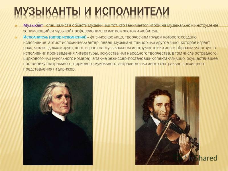 Музыкант специалист в области музыки или тот, кто занимается игрой на музыкальном инструменте занимающийся музыкой профессионально или как знаток и любитель. Исполнитель (автор исполнения) – физическое лицо, творческим трудом которого создано исполне