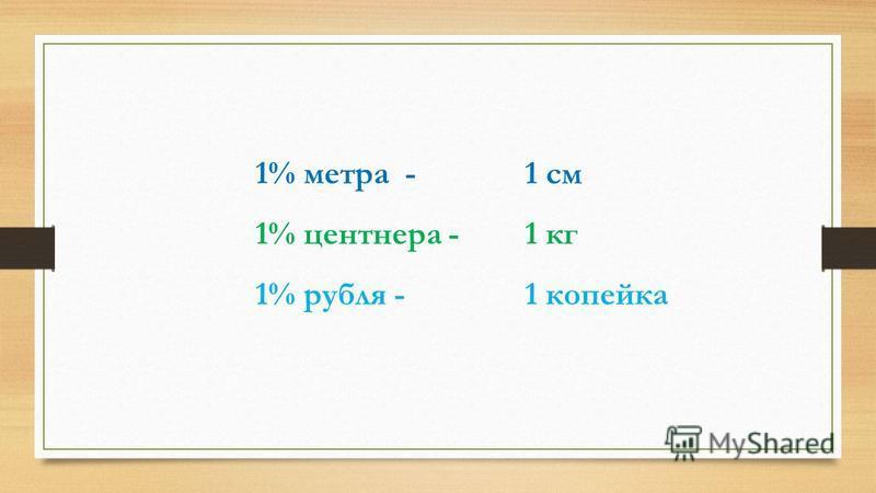 1% метра - 1% центнера - 1% рубля - 1 кг 1 см 1 копейка