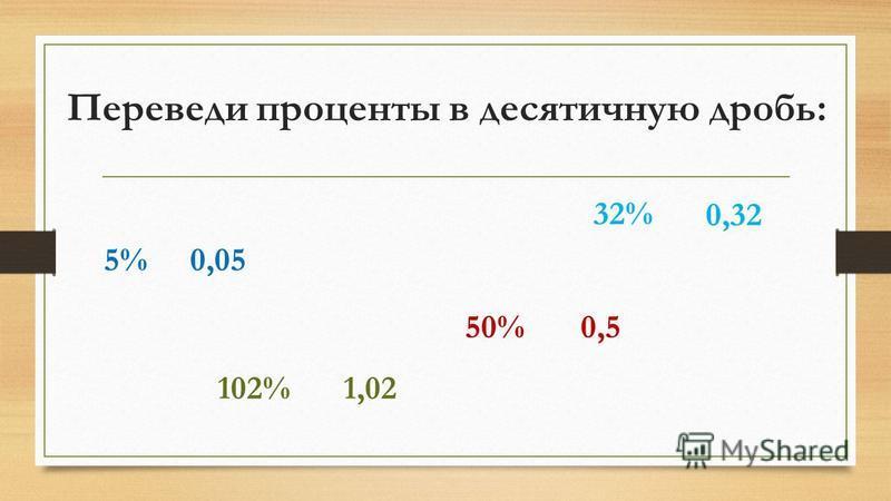 Переведи проценты в десятичную дробь: 32% 102% 5% 50% 0,32 0,5 0,05 1,02