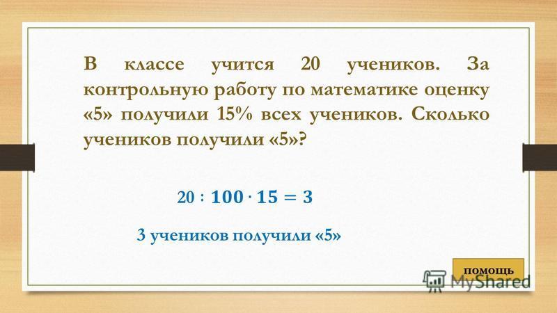 В классе учится 20 учеников. За контрольную работу по математике оценку «5» получили 15% всех учеников. Сколько учеников получили «5»? 3 учеников получили «5» помощь