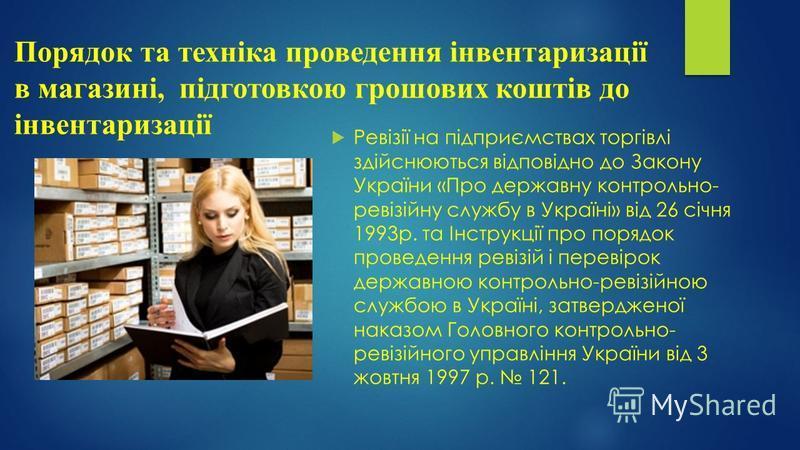 Порядок та техніка проведення інвентаризації в магазині, підготовкою грошових коштів до інвентаризації Ревізії на підприємствах торгівлі здійснюються відповідно до Закону України «Про державну контрольно- ревізійну службу в Україні» від 26 січня 1993