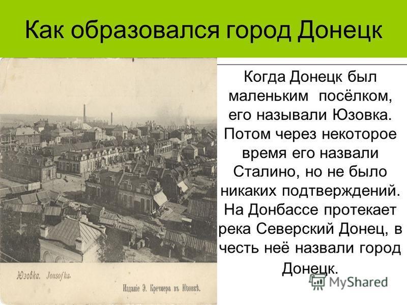 Как образовался город Донецк Когда Донецк был маленьким посёлком, его называли Юзовка. Потом через некоторое время его назвали Сталино, но не было никаких подтверждений. На Донбассе протекает река Северский Донец, в честь неё назвали город Донецк.