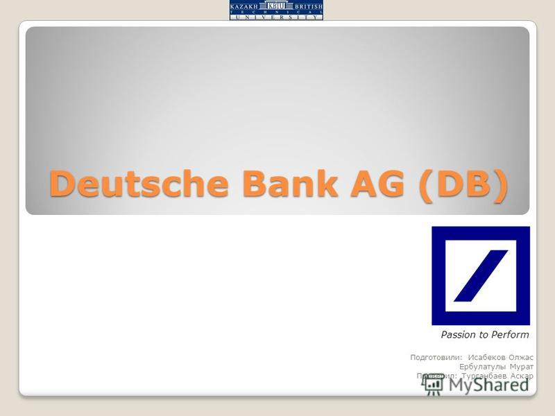 Deutsche Bank AG (DB) Подготовили: Исабеков Олжас Ербулатулы Мурат Проверил: Турганбаев Аскар Passion to Perform